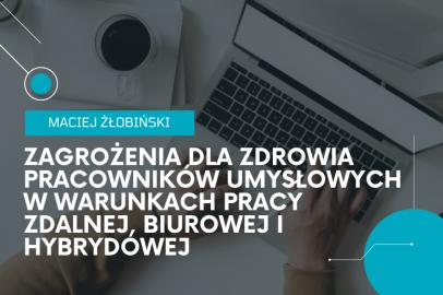 Zagrożenia dla zdrowia pracowników umysłowych w warunkach pracy zdalnej, biurowej i hybrydowej. Geneza oraz sposoby zapobiegania (M. Żłobiński)
