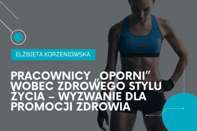 """Pracownicy """"oporni"""" wobec zdrowego stylu życia – wyzwanie dla promocji zdrowia w firmach (E. Korzeniowska)"""